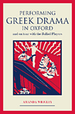 Front cover of Performing Greek Drama in Oxford and on Tour with the Balliol Players
